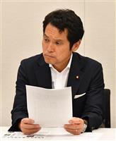 民進・大串博志政調会長が民共「共闘」の表現訂正要求 「政策の一致を ...