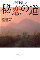 【書評】早稲田大教授・小沼純一が読む『折口信夫 秘恋の道』持田叙子著 恋とことば、物語…