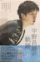 【読むスポーツ】泣き虫スケーターはなぜ成長できたか 青嶋ひろの著「宇野昌磨の軌跡」