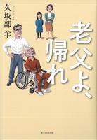 【書評】『老父よ、帰れ』久坂部羊著 認知症介護に揺れる家族