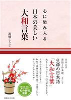 【編集者のおすすめ】『心に染み入る 日本の美しい大和言葉』高橋こうじ著 日常でも使って…