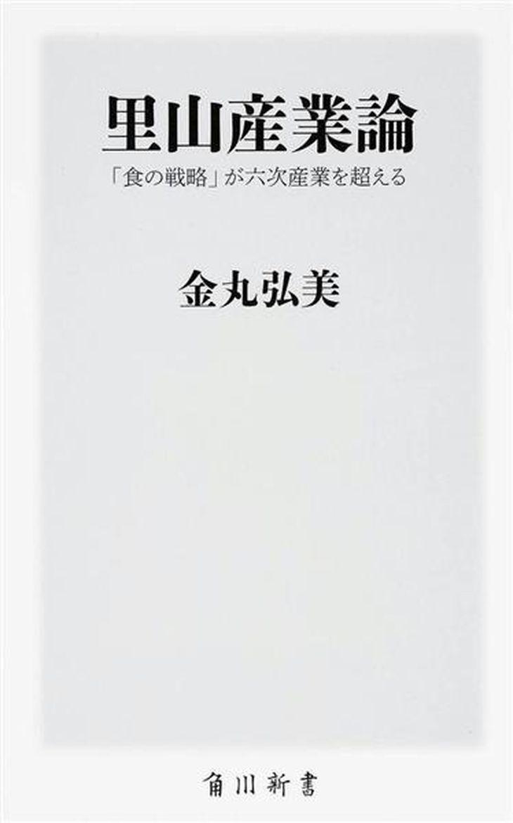 『里山産業論 「食の戦略」が六次産業を超える』金丸弘美著(角川新書・800円+税)